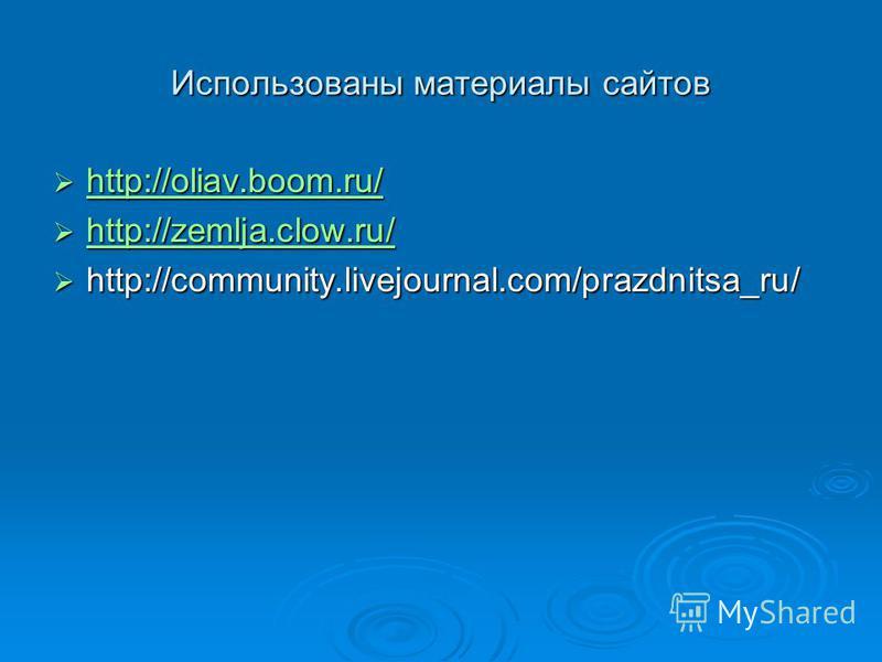 Использованы материалы сайтов http://oliav.boom.ru/ http://oliav.boom.ru/ http://oliav.boom.ru/ http://zemlja.clow.ru/ http://zemlja.clow.ru/ http://zemlja.clow.ru/ http://community.livejournal.com/prazdnitsa_ru/ http://community.livejournal.com/praz