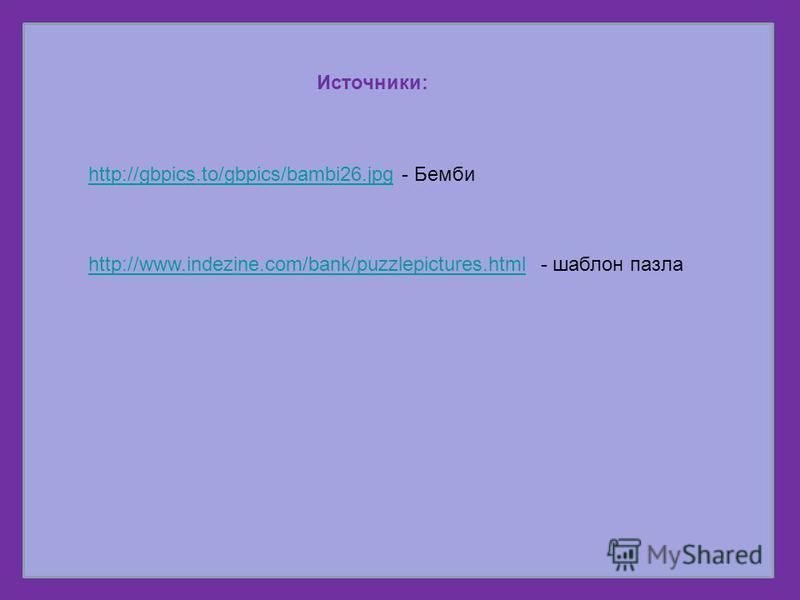Источники: http://gbpics.to/gbpics/bambi26.jpghttp://gbpics.to/gbpics/bambi26. jpg - Бемби http://www.indezine.com/bank/puzzlepictures.htmlhttp://www.indezine.com/bank/puzzlepictures.html - шаблон пазла