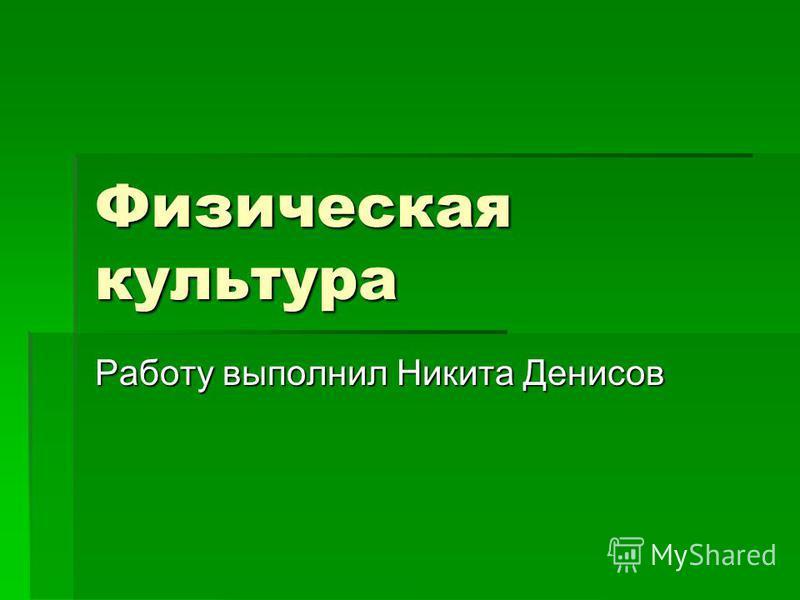 Физическая культура Работу выполнил Никита Денисов