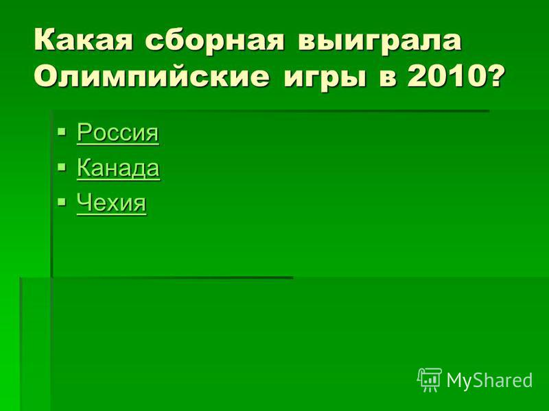 Какая сборная выиграла Олимпийские игры в 2010? Россия Россия Россия Канада Канада Канада Чехия Чехия Чехия