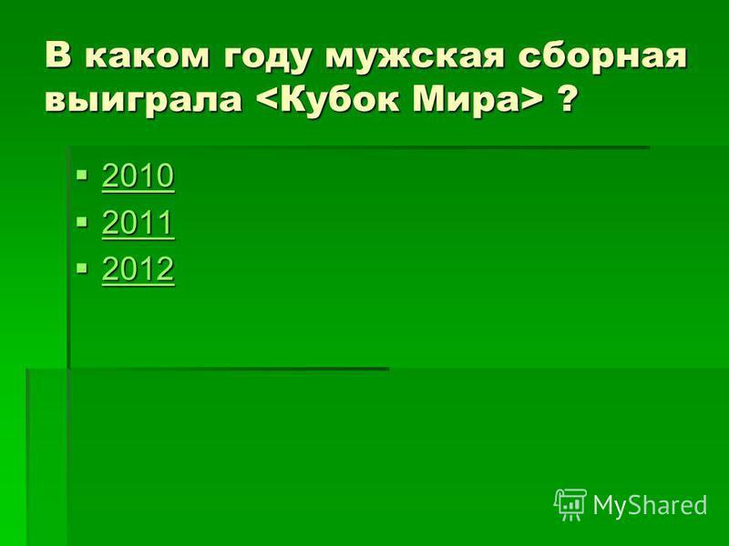 В каком году мужская сборная выиграла ? 2010 2010 2010 2011 2011 2011 2012 2012 2012