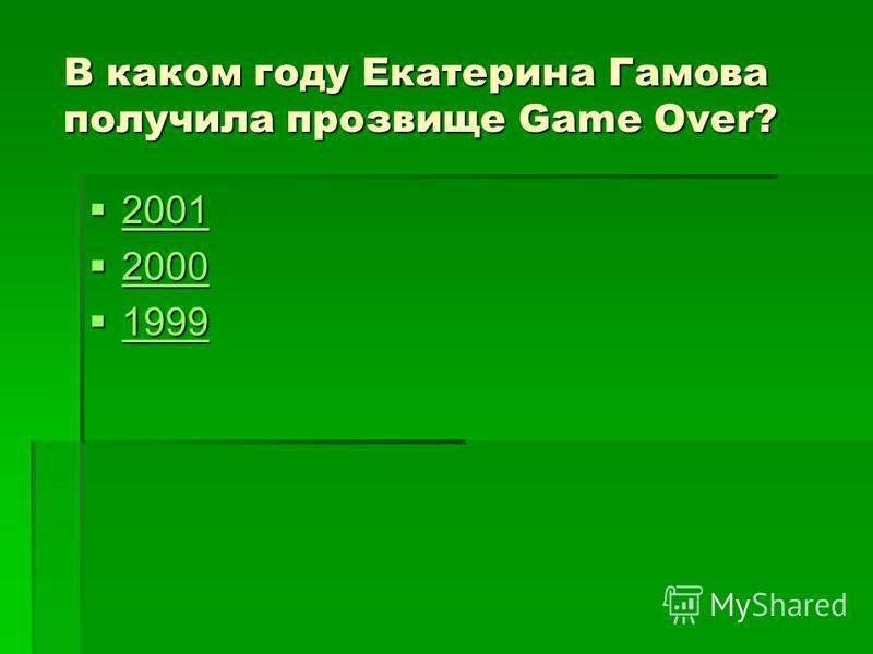 В каком году Екатерина Гамова получила прозвище Game Over? 2001 2001 2001 2000 2000 2000 1999 1999 1999