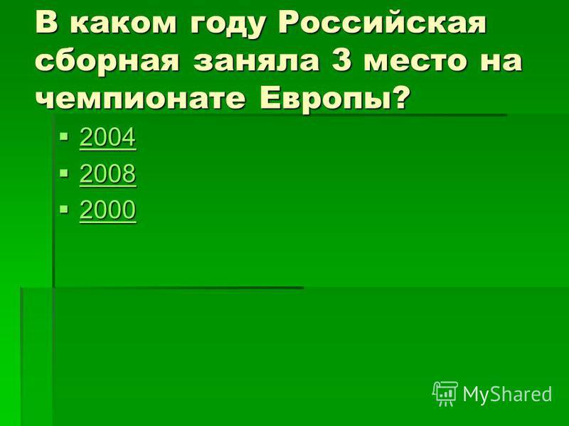 В каком году Российская сборная заняла 3 место на чемпионате Европы? 2004 2004 2004 2008 2008 2008 2000 2000 2000