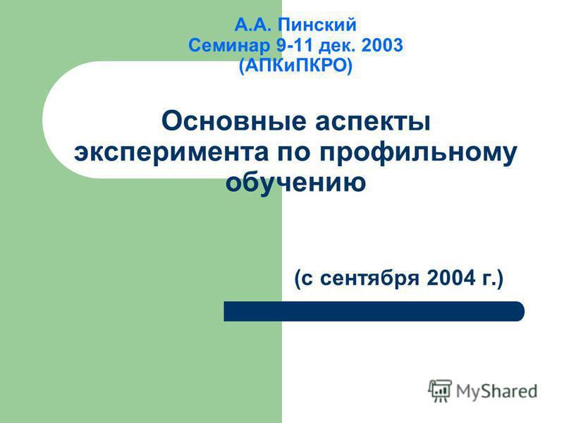 А.А. Пинский Семинар 9-11 дек. 2003 (АПКиПКРО) Основные аспекты эксперимента по профильному обучению (с сентября 2004 г.)