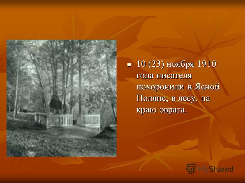 10 (23) ноября 1910 года писателя похоронили в Ясной Поляне, в лесу, на краю оврага. 10 (23) ноября 1910 года писателя похоронили в Ясной Поляне, в лесу, на краю оврага.