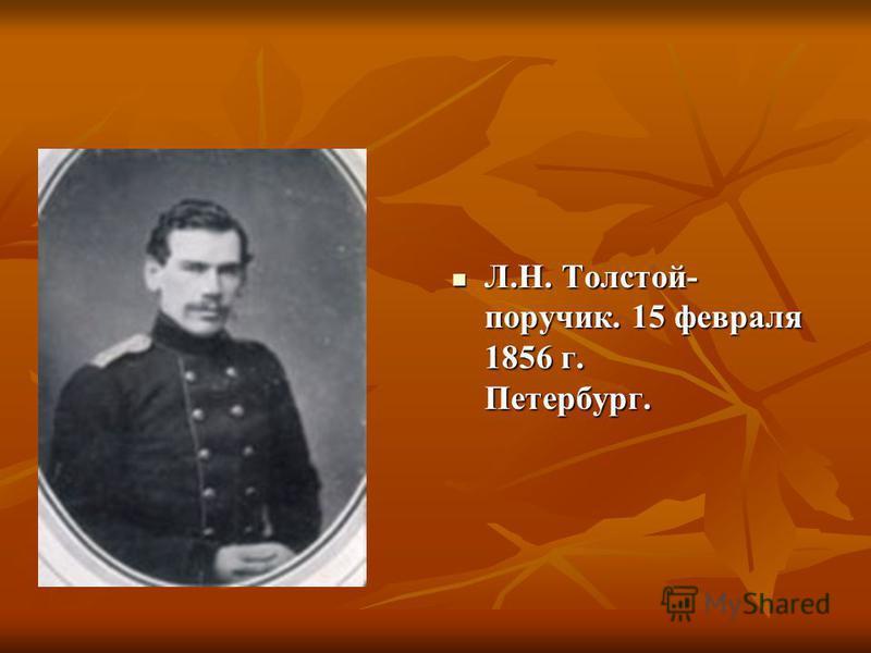 Л.Н. Толстой- поручик. 15 февраля 1856 г. Петербург. Л.Н. Толстой- поручик. 15 февраля 1856 г. Петербург.