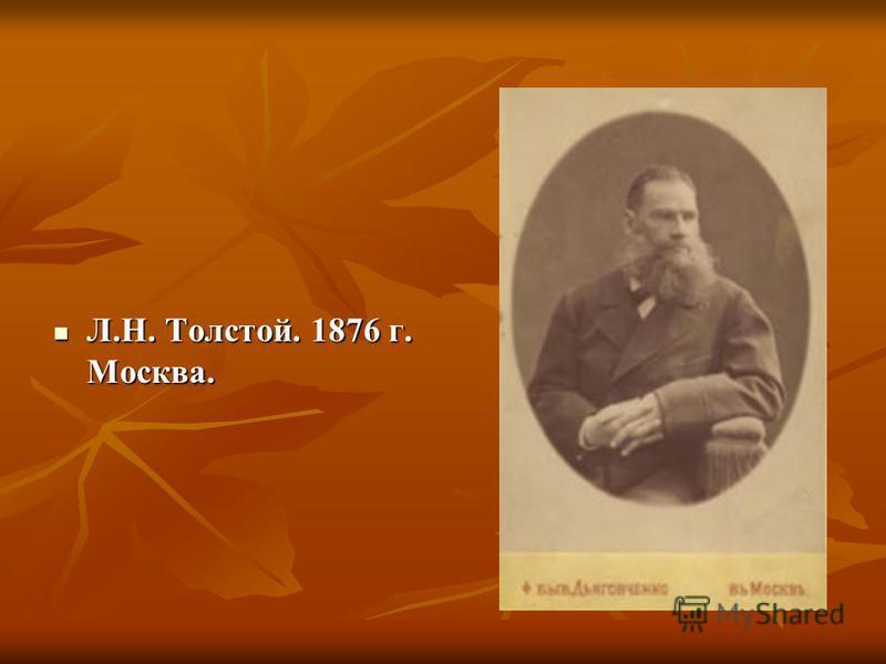 Л.Н. Толстой. 1876 г. Москва. Л.Н. Толстой. 1876 г. Москва.