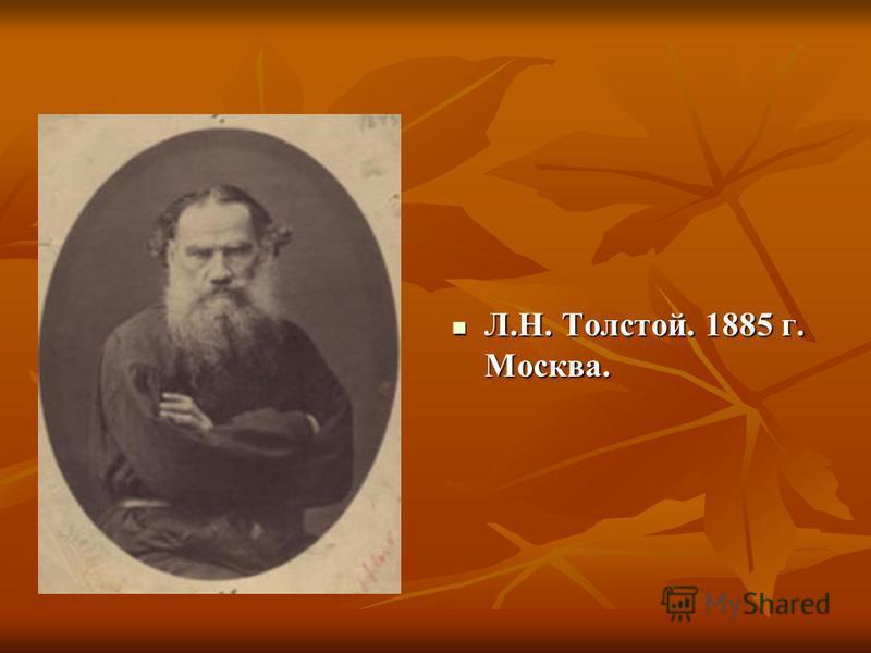 Л.Н. Толстой. 1885 г. Москва. Л.Н. Толстой. 1885 г. Москва.
