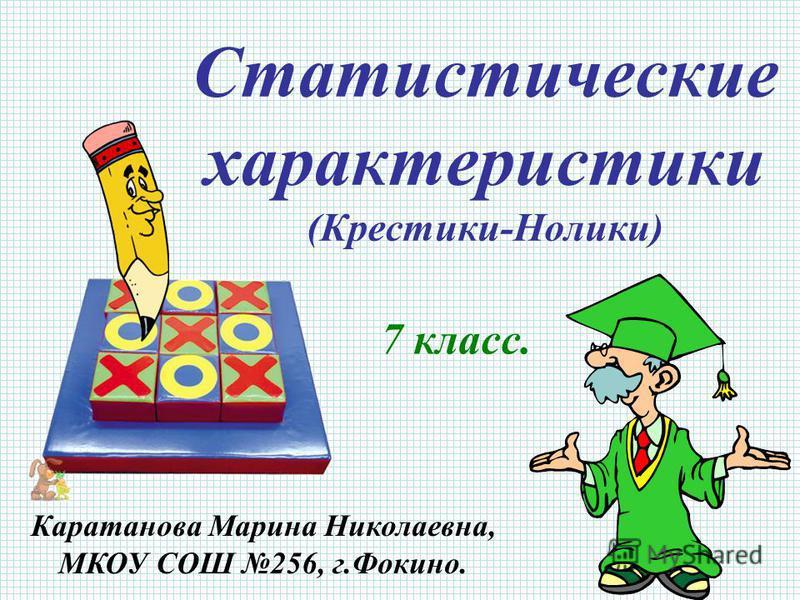 Статистические характеристики (Крестики-Нолики) 7 класс. Каратанова Марина Николаевна, МКОУ СОШ 256, г.Фокино.