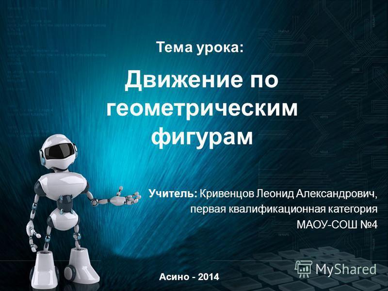 Движение по геометрическим фигурам Учитель: Кривенцов Леонид Александрович, первая квалификационная категория МАОУ-СОШ 4 Асино - 2014 Тема урока: