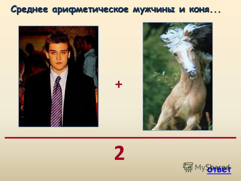 + 2 Среднее арифметическое мужчины и коня... Среднее арифметическое мужчины и коня... ответ