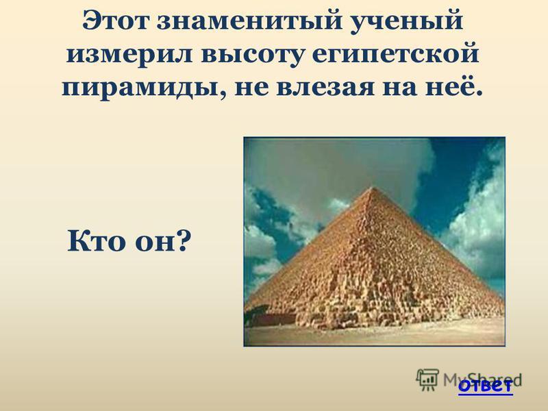 Этот знаменитый ученый измерил высоту египетской пирамиды, не влезая на неё. Кто он? ответ
