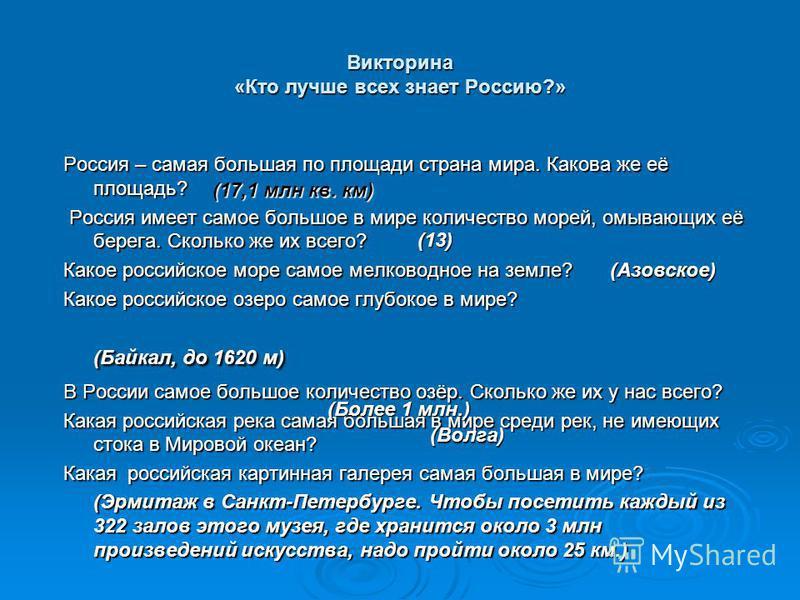 Викторина «Кто лучше всех знает Россию?» Россия – самая большая по площади страна мира. Какова же её площадь? Россия имеет самое большое в мире количество морей, омывающих её берега. Сколько же их всего? Россия имеет самое большое в мире количество м