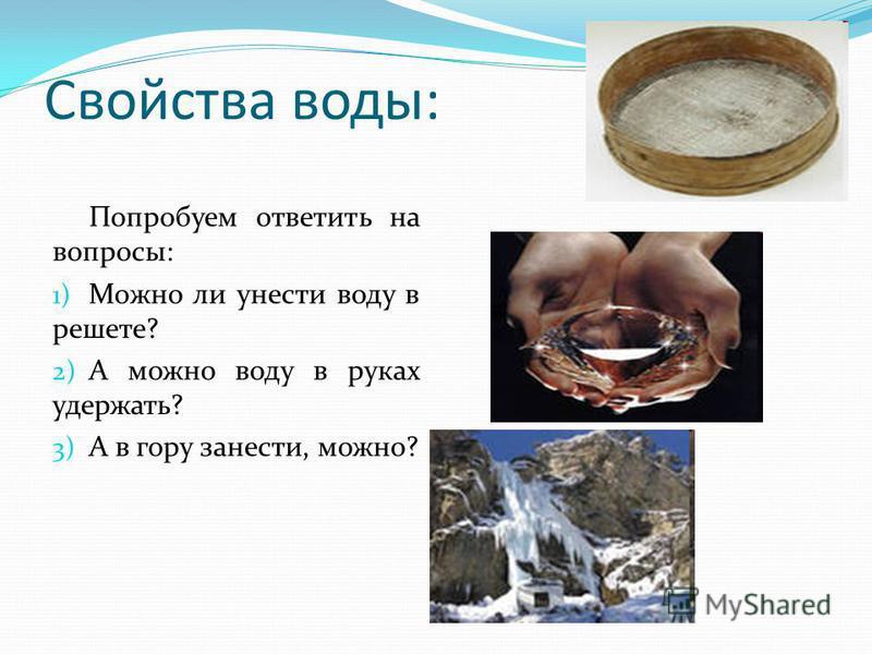 Свойства воды: Попробуем ответить на вопросы: 1) Можно ли унести воду в решете? 2) А можно воду в руках удержать? 3) А в гору занести, можно?