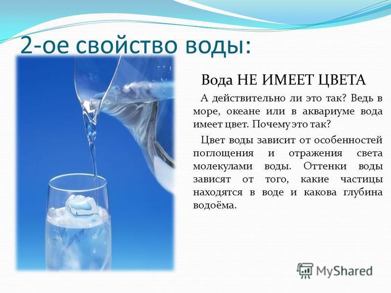 2-ое свойство воды: Вода НЕ ИМЕЕТ ЦВЕТА А действительно ли это так? Ведь в море, океане или в аквариуме вода имеет цвет. Почему это так? Цвет воды зависит от особенностей поглощения и отражения света молекулами воды. Оттенки воды зависят от того, как