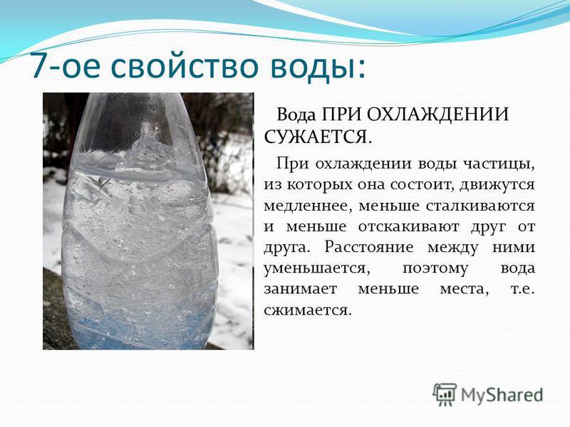 7-ое свойство воды: Вода ПРИ ОХЛАЖДЕНИИ СУЖАЕТСЯ. При охлаждении воды частицы, из которых она состоит, движутся медленнее, меньше сталкиваются и меньше отскакивают друг от друга. Расстояние между ними уменьшается, поэтому вода занимает меньше места,