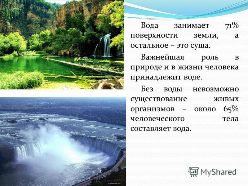 Вода занимает 71% поверхности земли, а остальное – это суша. Важнейшая роль в природе и в жизни человека принадлежит воде. Без воды невозможно существование живых организмов – около 65% человеческого тела составляет вода.