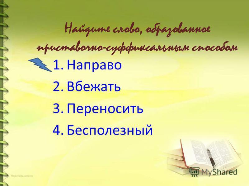 Найдите слово, образованное приставочно-суффиксальным способом 1. Направо 2. Вбежать 3. Переносить 4.Бесполезный