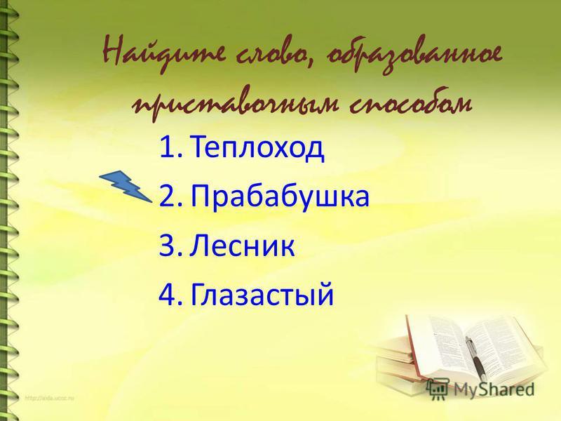 Найдите слово, образованное приставочным способом 1. Теплоход 2. Прабабушка 3. Лесник 4.Глазастый