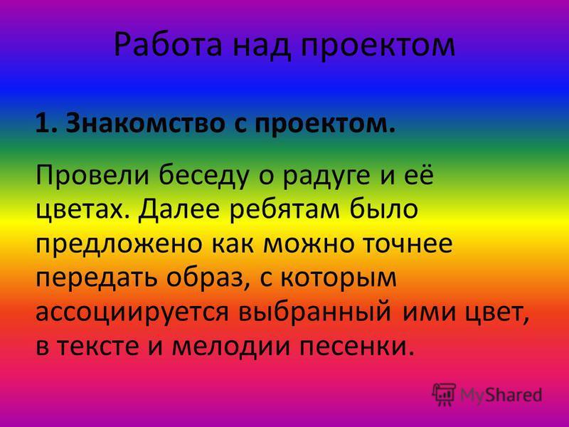 Работа над проектом 1. Знакомство с проектом. Провели беседу о радуге и её цветах. Далее ребятам было предложено как можно точнее передать образ, с которым ассоциируется выбранный ими цвет, в тексте и мелодии песенки.