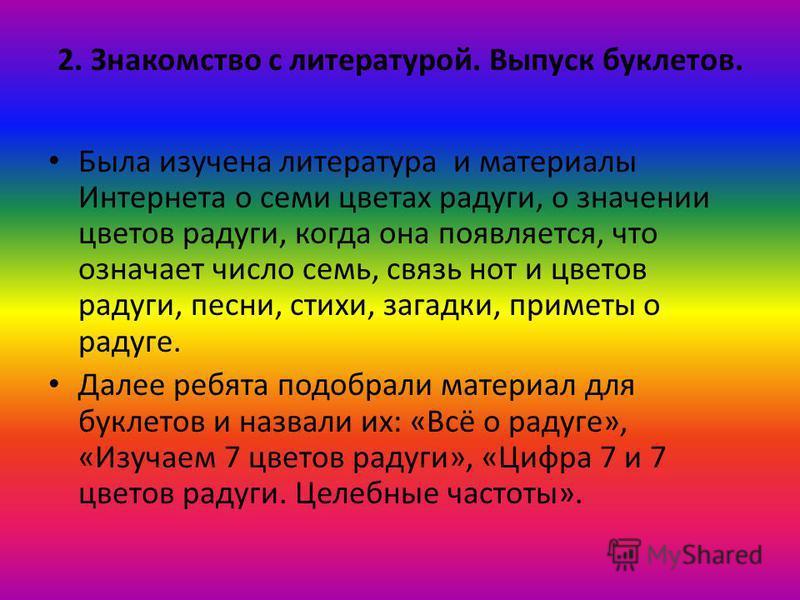 2. Знакомство с литературой. Выпуск буклетов. Была изучена литература и материалы Интернета о семи цветах радуги, о значении цветов радуги, когда она появляется, что означает число семь, связь нот и цветов радуги, песни, стихи, загадки, приметы о рад