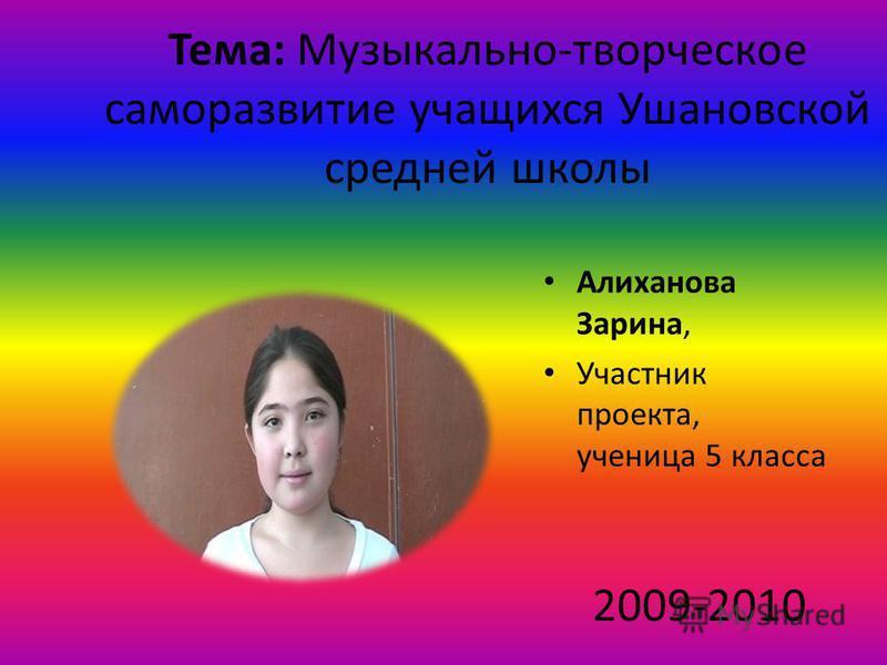 Тема: Музыкально-творческое саморазвитие учащихся Ушановской средней школы Алиханова Зарина, Участник проекта, ученица 5 класса 2009-2010