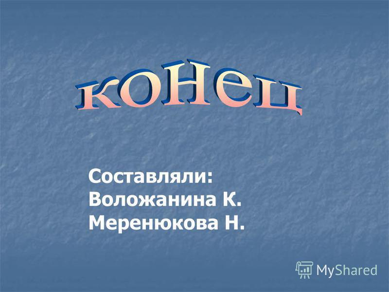 Составляли: Воложанина К. Меренюкова Н.