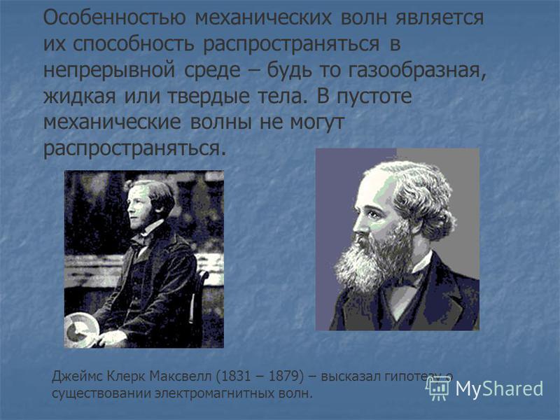 Особенностью механических волн является их способность распространяться в непрерывной среде – будь то газообразная, жидкая или твердые тела. В пустоте механические волны не могут распространяться. Джеймс Клерк Максвелл (1831 – 1879) – высказал гипоте