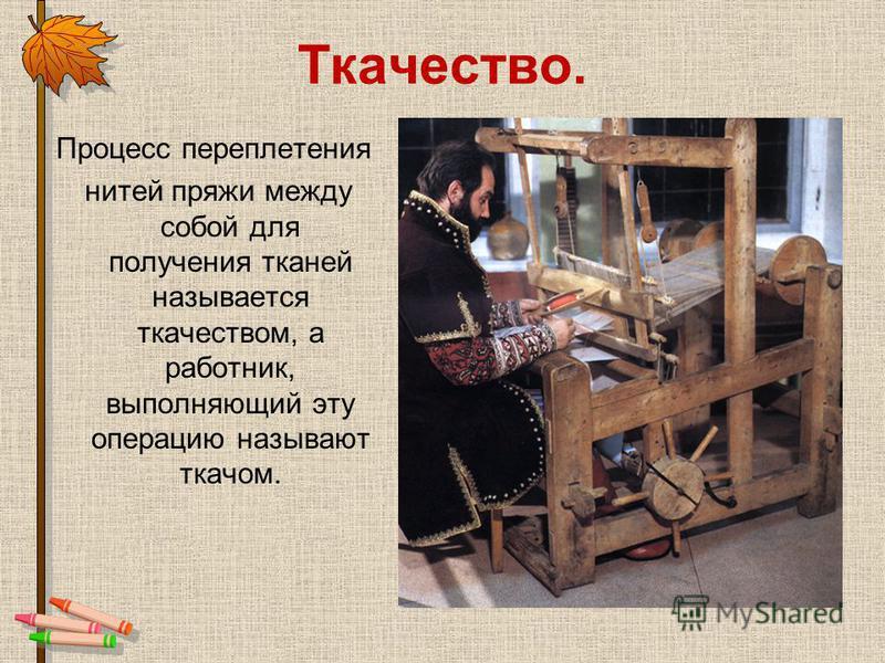 Ткачество. Процесс переплетения нитей пряжи между собой для получения тканей называется ткачеством, а работник, выполняющий эту операцию называют ткачом.