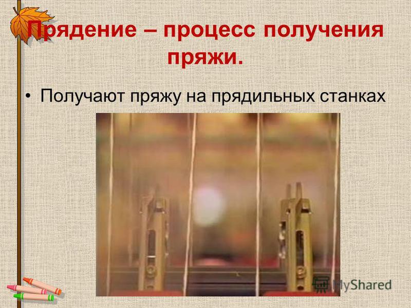 Прядение – процесс получения пряжи. Получают пряжу на прядильных станках