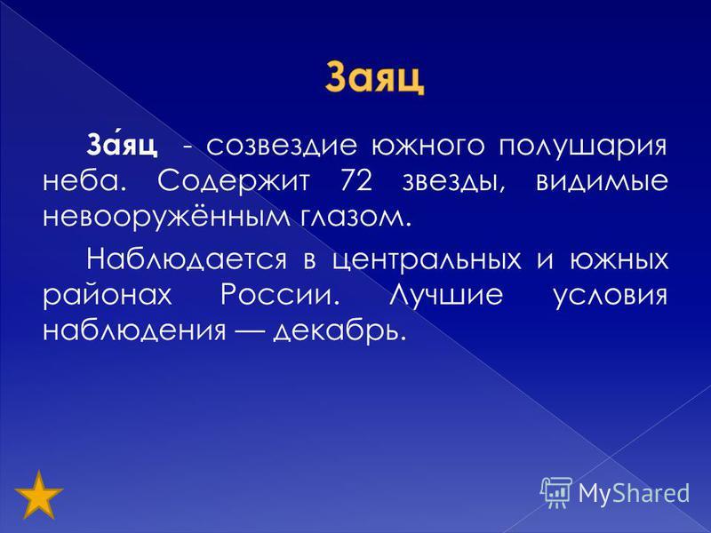 Заяц - созвездие южного полушария неба. Содержит 72 звезды, видимые невооружённым глазом. Наблюдается в центральных и южных районах России. Лучшие условия наблюдения декабрь.