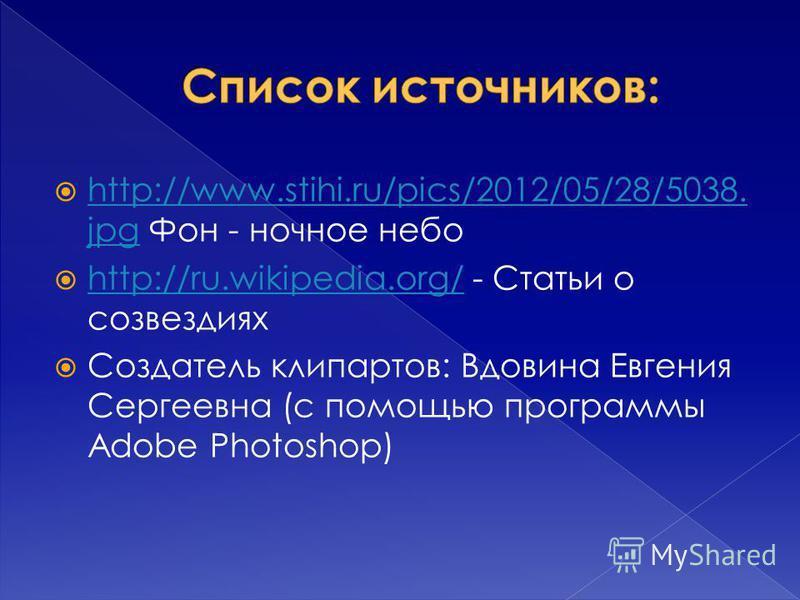 http://www.stihi.ru/pics/2012/05/28/5038. jpg Фон - ночное небо http://www.stihi.ru/pics/2012/05/28/5038. jpg http://ru.wikipedia.org/ - Статьи о созвездиях http://ru.wikipedia.org/ Создатель клипартов: Вдовина Евгения Сергеевна (с помощью программы