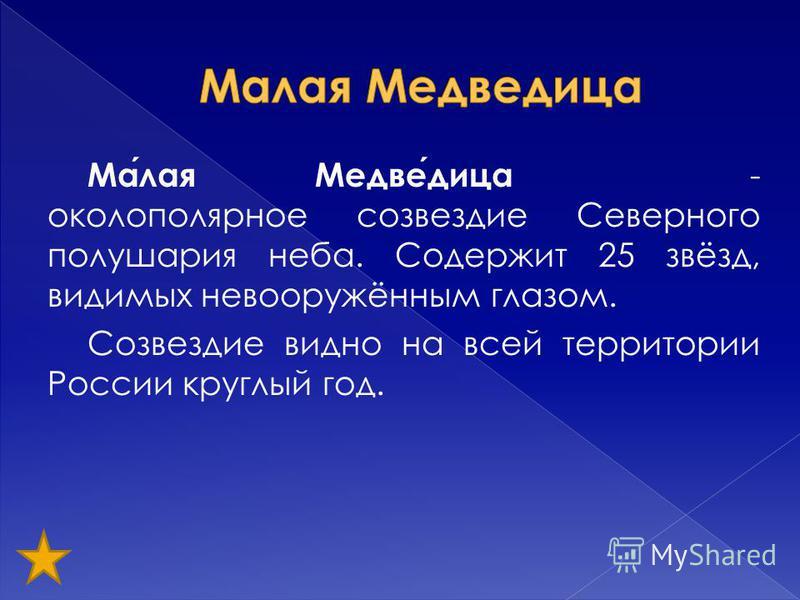 Малая Медведица - околополярное созвездие Северного полушария неба. Содержит 25 звёзд, видимых невооружённым глазом. Созвездие видно на всей территории России круглый год.
