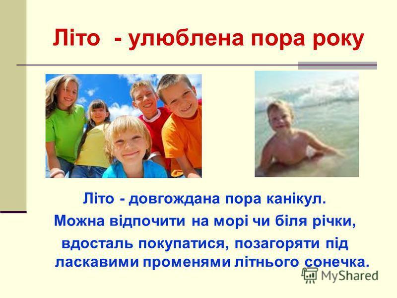 Літо - улюблена пора року Літо - довгождана пора канікул. Можна відпочити на морі чи біля річки, вдосталь покупатися, позагоряти під ласкавими променями літнього сонечка.