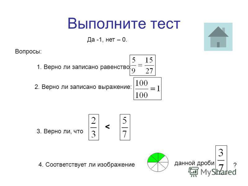 Выполните тест Вопросы: 1. Верно ли записано равенство: 2. Верно ли записано выражение: < 3. Верно ли, что 4. Соответствует ли изображение данной дроби ? Да -1, нет – 0.