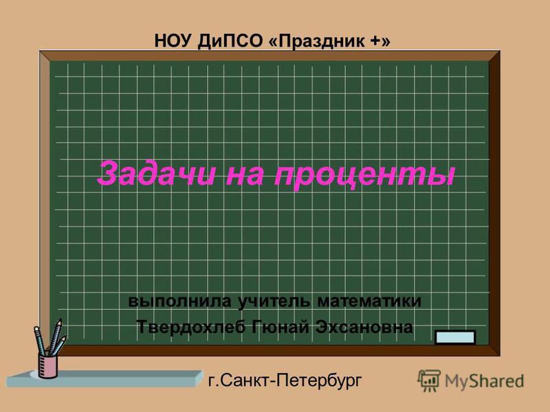 Задачи на проценты выполнила учитель математики Твердохлеб Гюнай Эхсановна г.Санкт-Петербург НОУ ДиПСО «Праздник +»