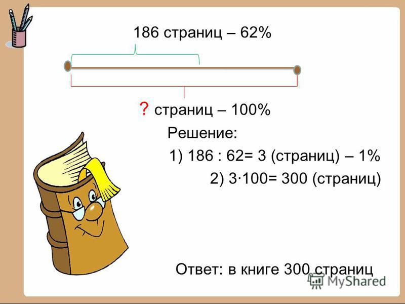 186 страниц – 62% ? страниц – 100% Решение: 1) 186 : 62= 3 (страниц) – 1% 2) 3·100= 300 (страниц) Ответ: в книге 300 страниц