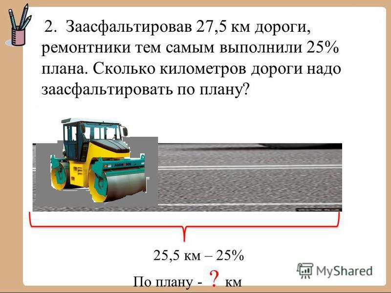 2. Заасфальтировав 27,5 км дороги, ремонтники тем самым выполнили 25% плана. Сколько километров дороги надо заасфальтировать по плану? 25,5 км – 25% По плану - ? км