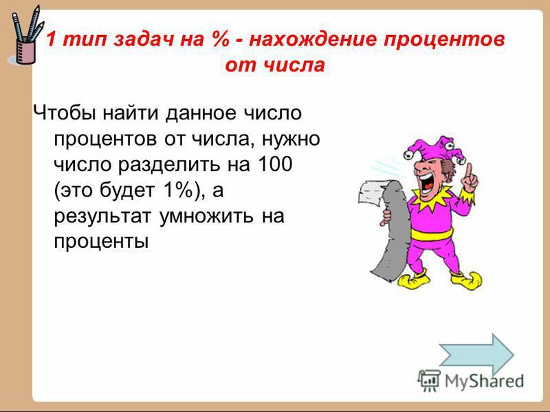 1 тип задач на % - нахождение процентов от числа Чтобы найти данное число процентов от числа, нужно число разделить на 100 (это будет 1%), а результат умножить на проценты