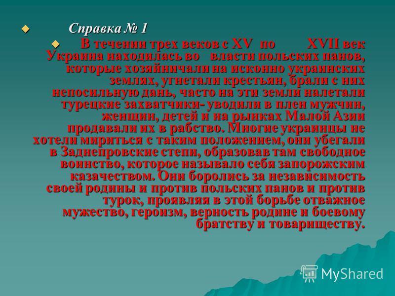 Справка 1 Справка 1 В течении трех веков с XV по XVII век Украина находилась во власти польских панов, которые хозяйничали на исконно украинских землях, угнетали крестьян, брали с них непосильную дань, часто на эти земли налетали турецкие захватчики-