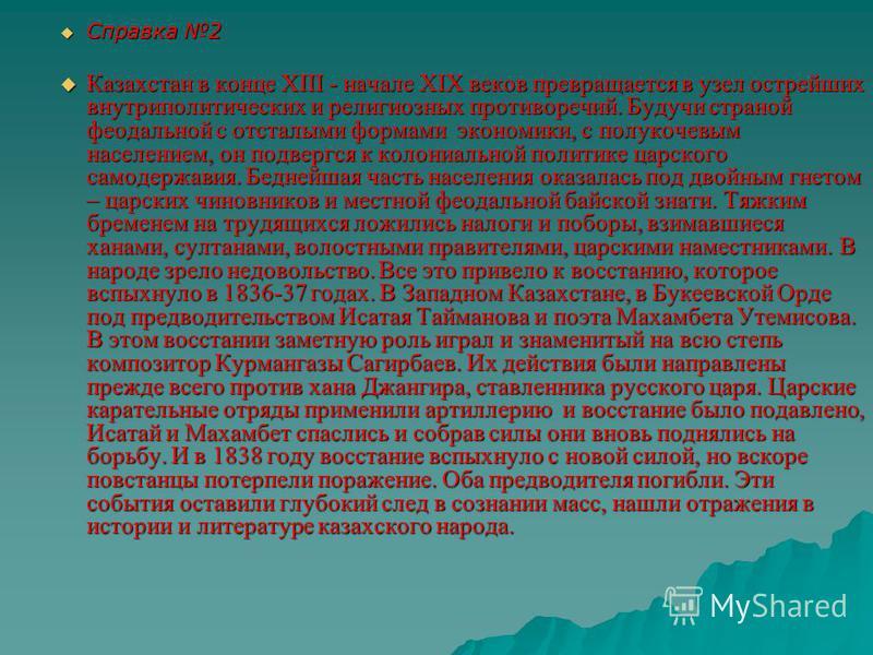 Справка 2 Справка 2 Казахстан в конце XIII - начале XIX веков превращается в узел острейших внутриполитических и религиозных противоречий. Будучи страной феодальной с отсталыми формами экономики, с полукочевым населением, он подвергся к колониальной