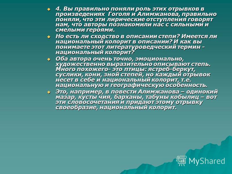 4. Вы правильно поняли роль этих отрывков в произведениях Гоголя и Алимжанова, правильно поняли, что эти лирические отступления говорят нам, что авторы познакомили нас с сильными и смелыми героями. 4. Вы правильно поняли роль этих отрывков в произвед