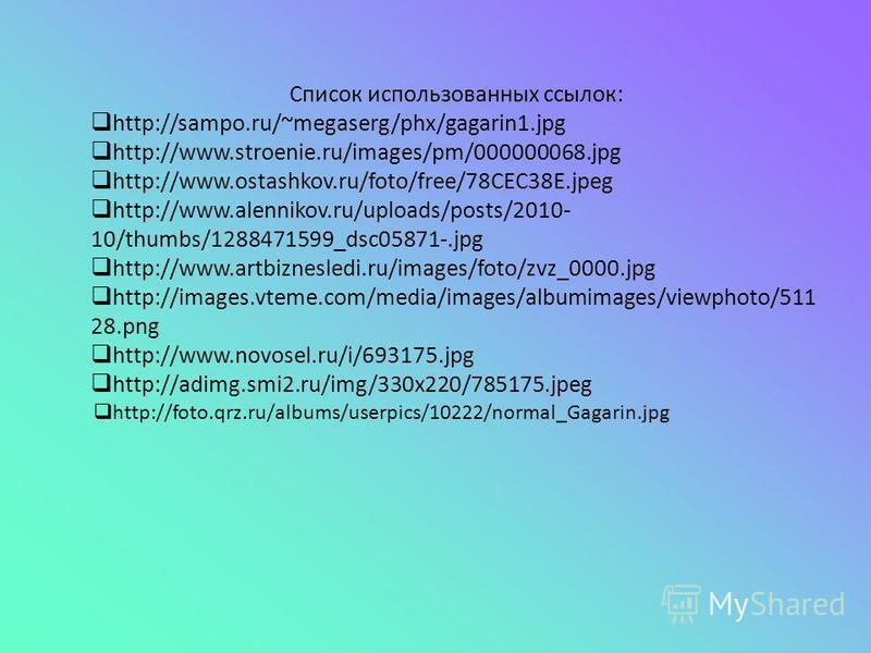 Список использованных ссылок: http://sampo.ru/~megaserg/phx/gagarin1.jpg http://www.stroenie.ru/images/pm/000000068.jpg http://www.ostashkov.ru/foto/free/78CEC38E.jpeg http://www.alennikov.ru/uploads/posts/2010- 10/thumbs/1288471599_dsc05871-.jpg htt