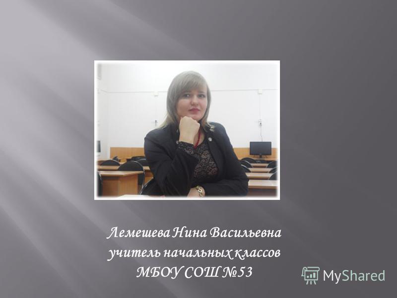 Лемешева Нина Васильевна учитель начальных классов МБОУ СОШ 53