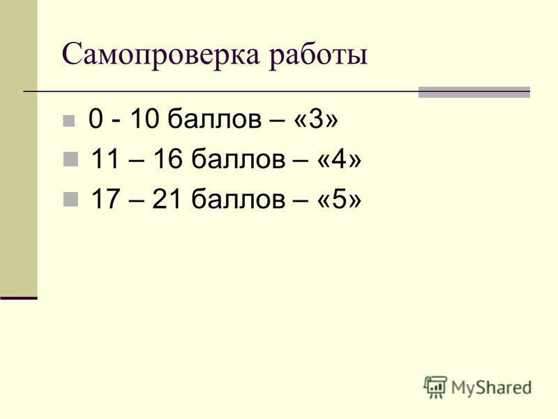Самопроверка работы 0 - 10 баллов – «3» 11 – 16 баллов – «4» 17 – 21 баллов – «5»