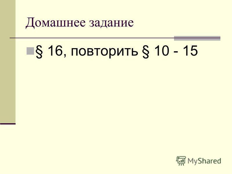 Домашнее задание § 16, повторить § 10 - 15