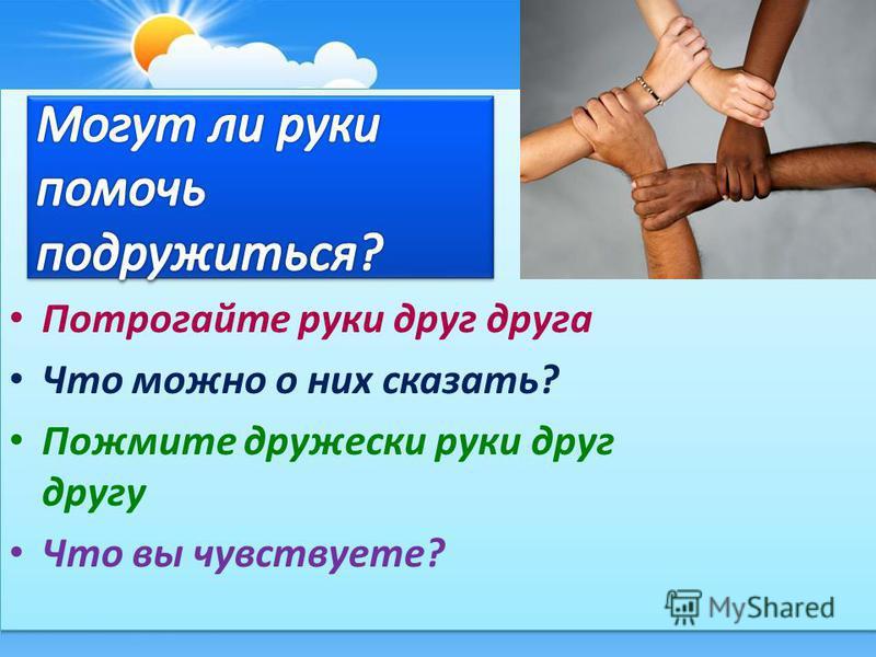 Потрогайте руки друг друга Что можно о них сказать? Пожмите дружески руки друг другу Что вы чувствуете?