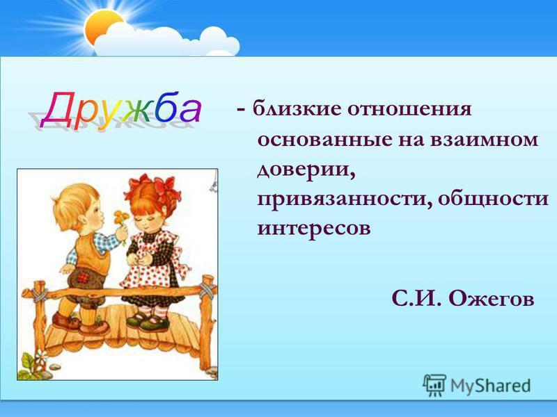 - близкие отношения основанные на взаимном доверии, привязанности, общности интересов С.И. Ожегов