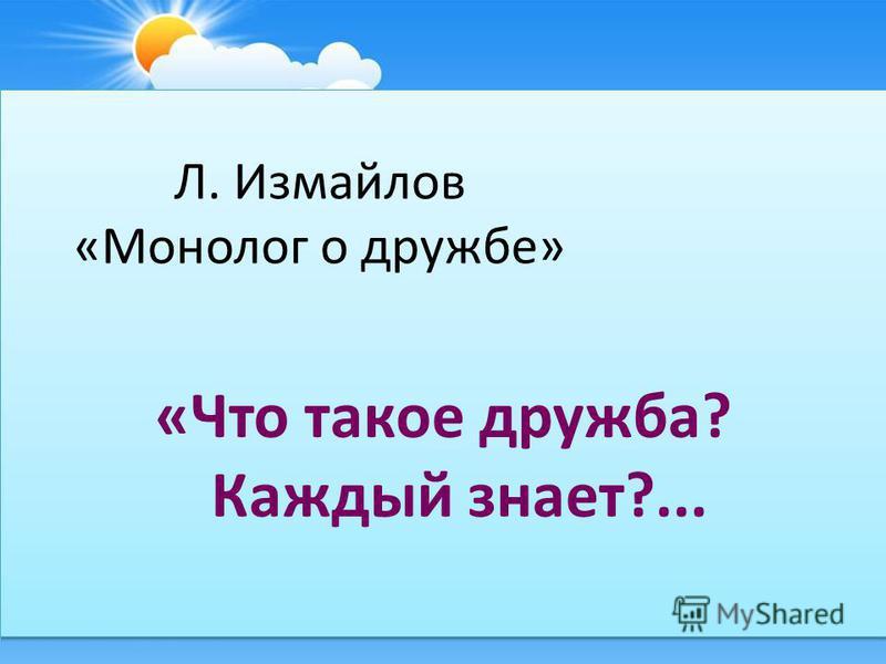 Л. Измайлов «Монолог о дружбе» «Что такое дружба? Каждый знает?...
