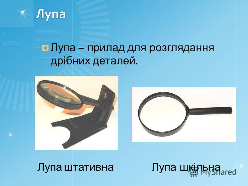 Лупа Лупа – прилад для розглядання дрібних деталей. Лупа штативнаЛупа шкільна
